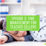 Episode 3: Time Management For Teacher Sellers